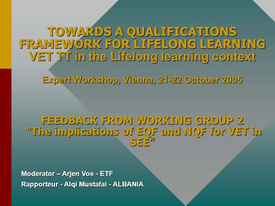 Rapporteur - Alqi Mustafai - ALBANIA TOWARDS A QUALIFICATIONS FRAMEWORK FOR LIFELONG LEARNING VET TT in the Lifelong learning context Expert Workshop, Vienna, 21-22 October 2005 FEEDBACK FROM WORKING GROUP 2 The implications of EQF and NQF for VET in SEE Moderator – Arjen Vos - ETF