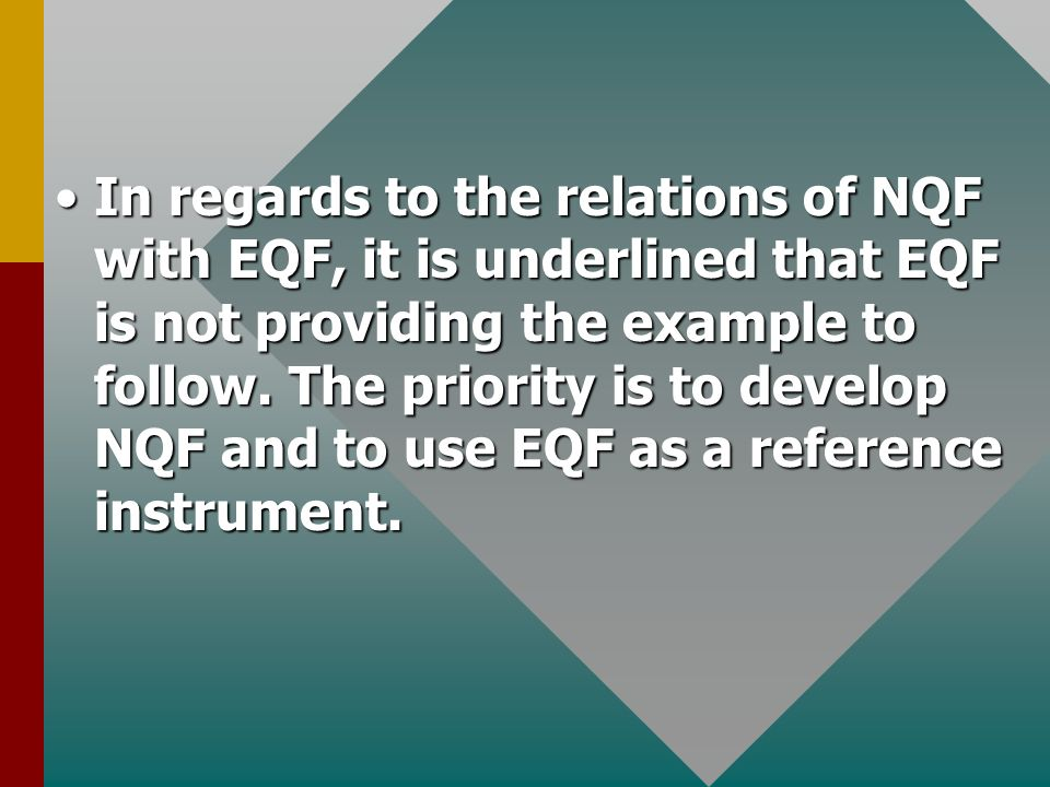 In regards to the relations of NQF with EQF, it is underlined that EQF is not providing the example to follow. The priority is to develop NQF and to u