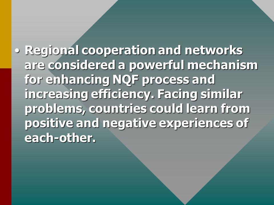 Regional cooperation and networks are considered a powerful mechanism for enhancing NQF process and increasing efficiency.