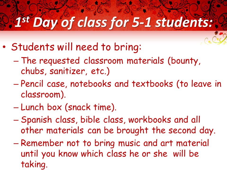1 st Day of class for 5-1 students: Students will need to bring: – The requested classroom materials (bounty, chubs, sanitizer, etc.) – Pencil case, notebooks and textbooks (to leave in classroom).
