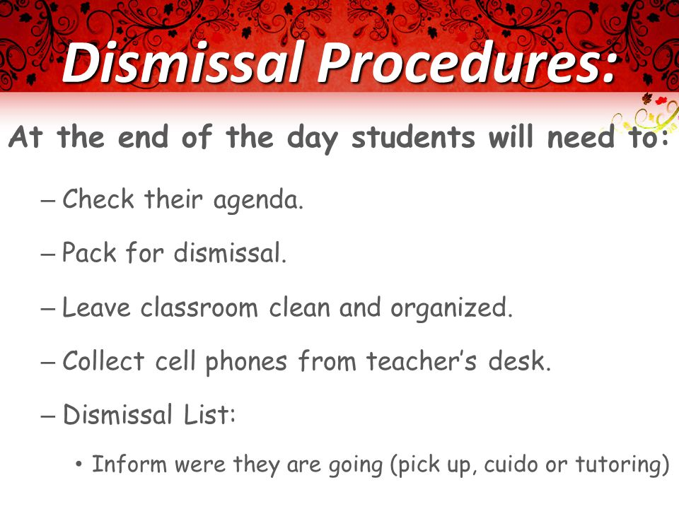 Dismissal Procedures: At the end of the day students will need to: – Check their agenda. – Pack for dismissal. – Leave classroom clean and organized.