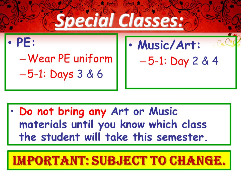 Special Classes: PE: – Wear PE uniform – 5-1: Days 3 & 6 Music/Art: – 5-1: Day 2 & 4 Do not bring any Art or Music materials until you know which class the student will take this semester.