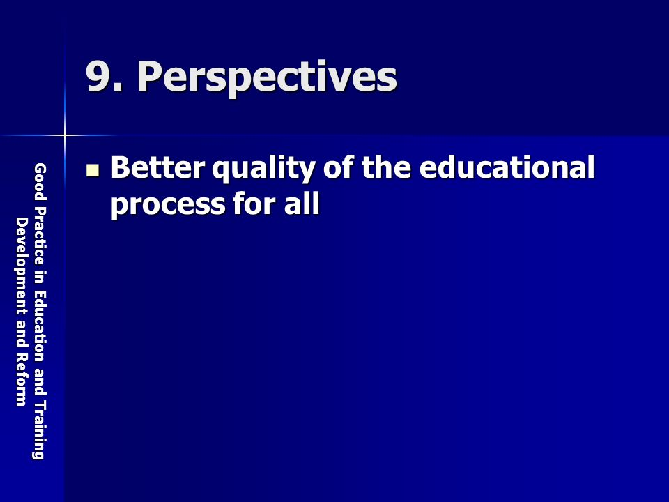 Good Practice in Education and Training Development and Reform 9. Perspectives Better quality of the educational process for all Better quality of the