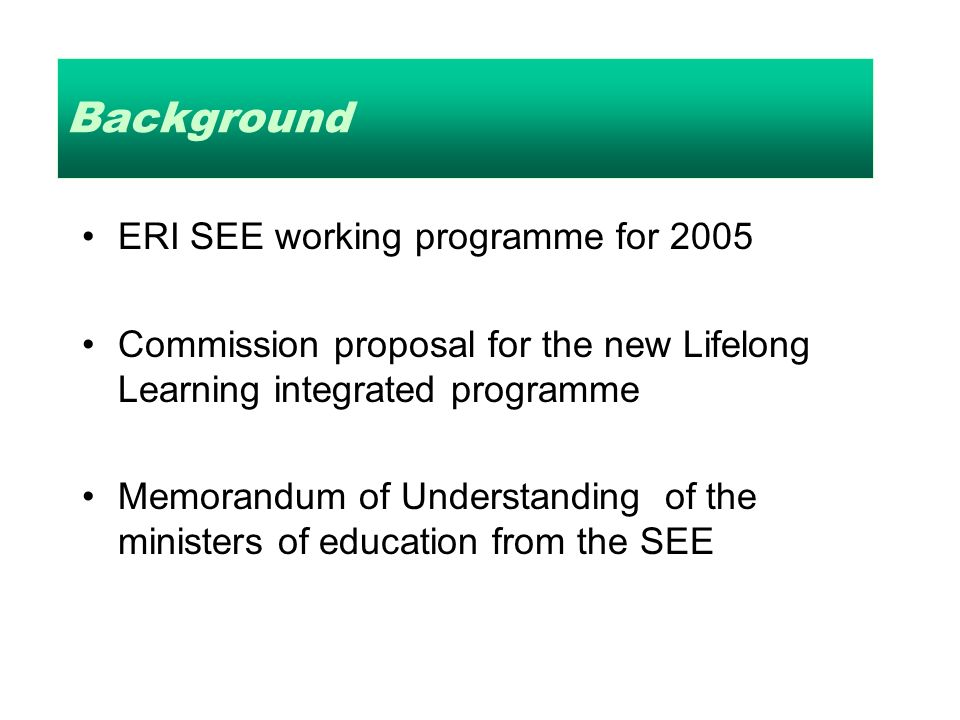 Background ERI SEE working programme for 2005 Commission proposal for the new Lifelong Learning integrated programme Memorandum of Understanding of the ministers of education from the SEE