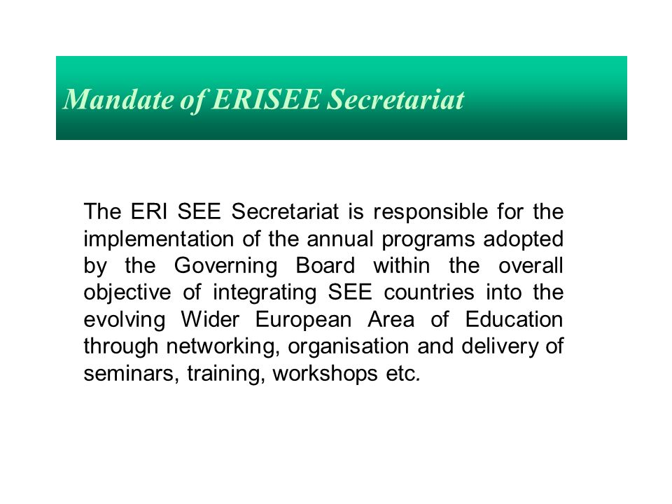 Mandate of ERISEE Secretariat The ERI SEE Secretariat is responsible for the implementation of the annual programs adopted by the Governing Board within the overall objective of integrating SEE countries into the evolving Wider European Area of Education through networking, organisation and delivery of seminars, training, workshops etc.