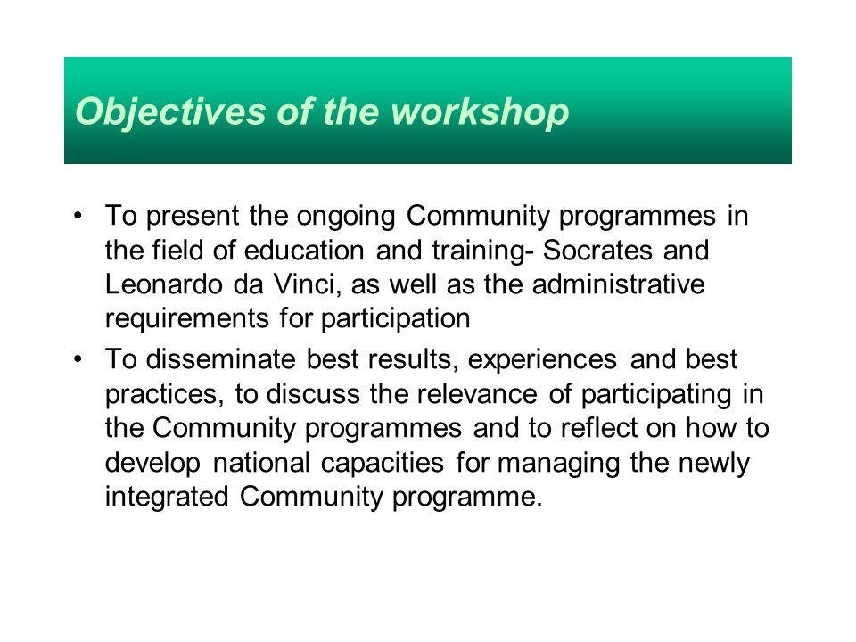 Objectives of the workshop To present the ongoing Community programmes in the field of education and training- Socrates and Leonardo da Vinci, as well as the administrative requirements for participation To disseminate best results, experiences and best practices, to discuss the relevance of participating in the Community programmes and to reflect on how to develop national capacities for managing the newly integrated Community programme.