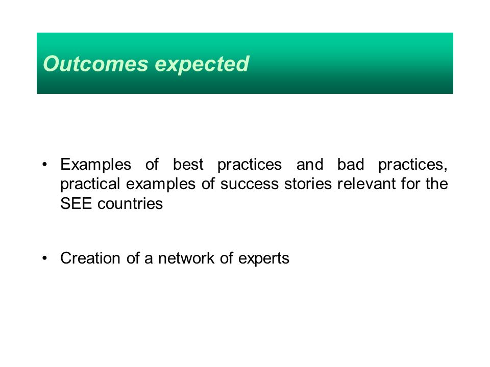 Outcomes expected Examples of best practices and bad practices, practical examples of success stories relevant for the SEE countries Creation of a net