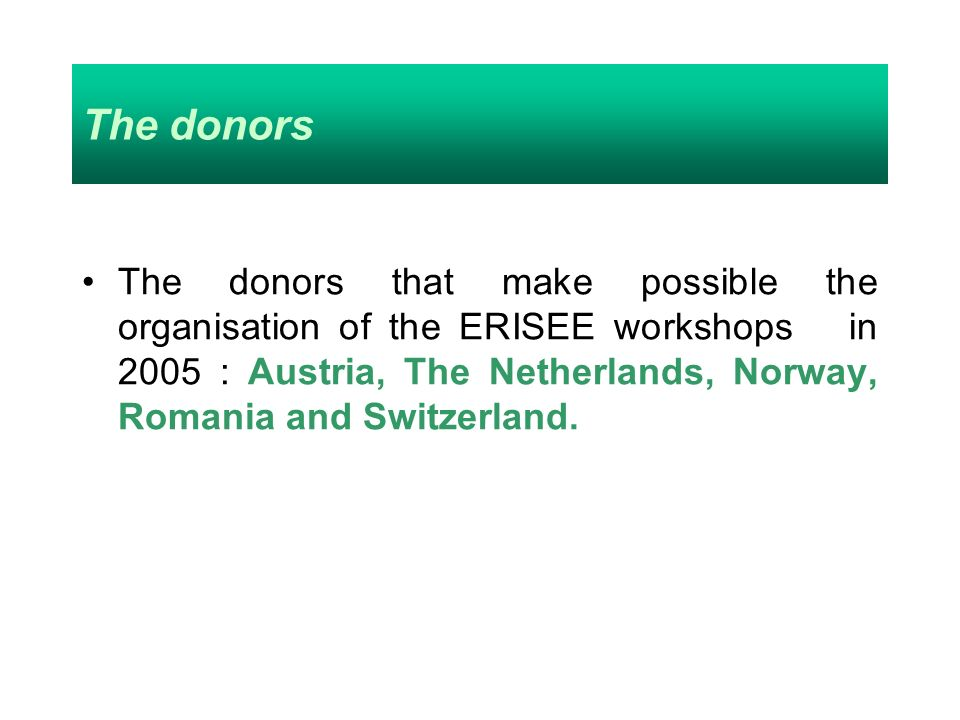The donors The donors that make possible the organisation of the ERISEE workshops in 2005 : Austria, The Netherlands, Norway, Romania and Switzerland.