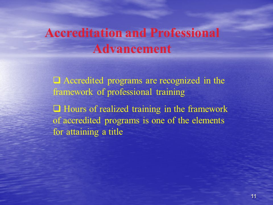 11 Accreditation and Professional Advancement Accredited programs are recognized in the framework of professional training Hours of realized training in the framework of accredited programs is one of the elements for attaining a title