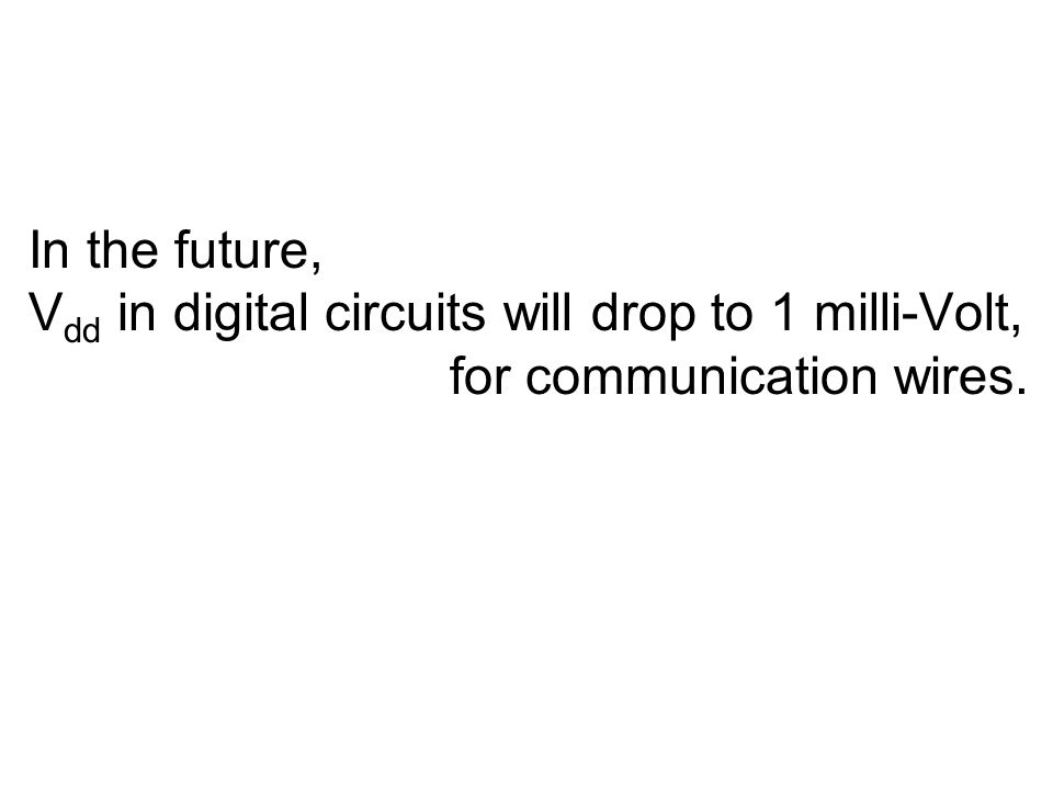In the future, V dd in digital circuits will drop to 1 milli-Volt, for communication wires.