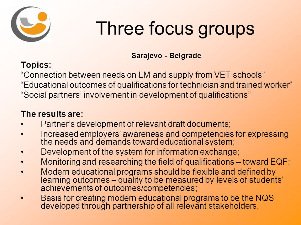 Three focus groups Sarajevo - Belgrade Topics: Connection between needs on LM and supply from VET schools Educational outcomes of qualifications for t