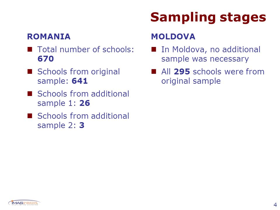 4 Sampling stages ROMANIA Total number of schools: 670 Schools from original sample: 641 Schools from additional sample 1: 26 Schools from additional sample 2: 3 MOLDOVA In Moldova, no additional sample was necessary All 295 schools were from original sample