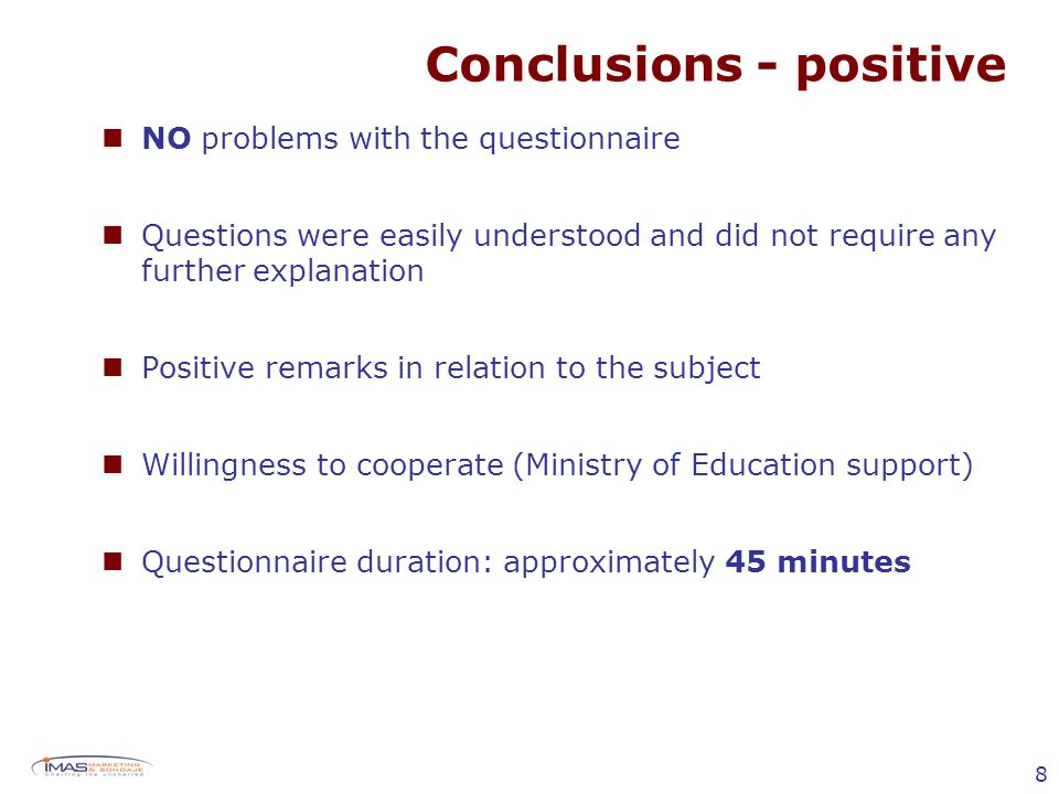 8 Conclusions - positive NO problems with the questionnaire Questions were easily understood and did not require any further explanation Positive remarks in relation to the subject Willingness to cooperate (Ministry of Education support) Questionnaire duration: approximately 45 minutes