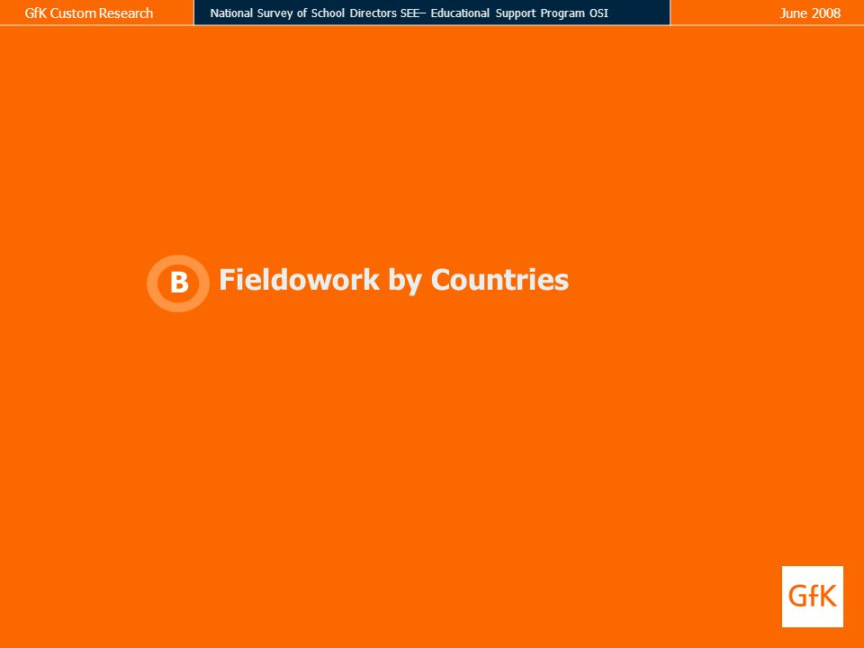 GfK Custom Research National Survey of School Directors SEE– Educational Support Program OSI June 2008 Fieldowork by Countries B