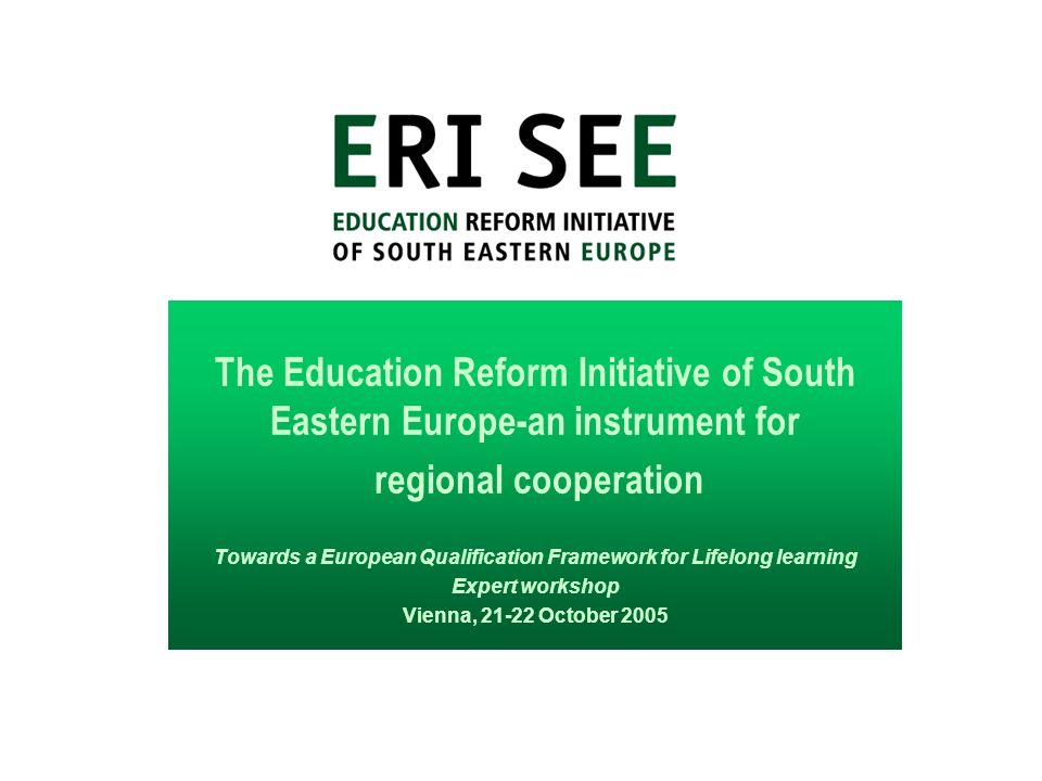 The Education Reform Initiative of South Eastern Europe-an instrument for regional cooperation Towards a European Qualification Framework for Lifelong learning Expert workshop Vienna, 21-22 October 2005