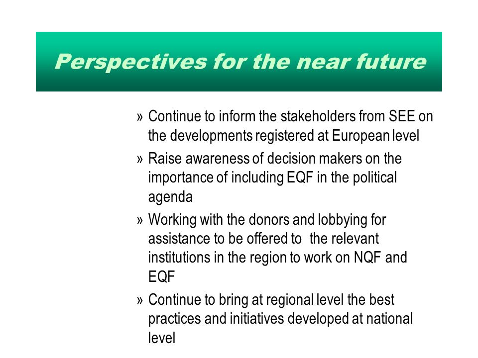 Perspectives for the near future »Continue to inform the stakeholders from SEE on the developments registered at European level »Raise awareness of decision makers on the importance of including EQF in the political agenda »Working with the donors and lobbying for assistance to be offered to the relevant institutions in the region to work on NQF and EQF »Continue to bring at regional level the best practices and initiatives developed at national level