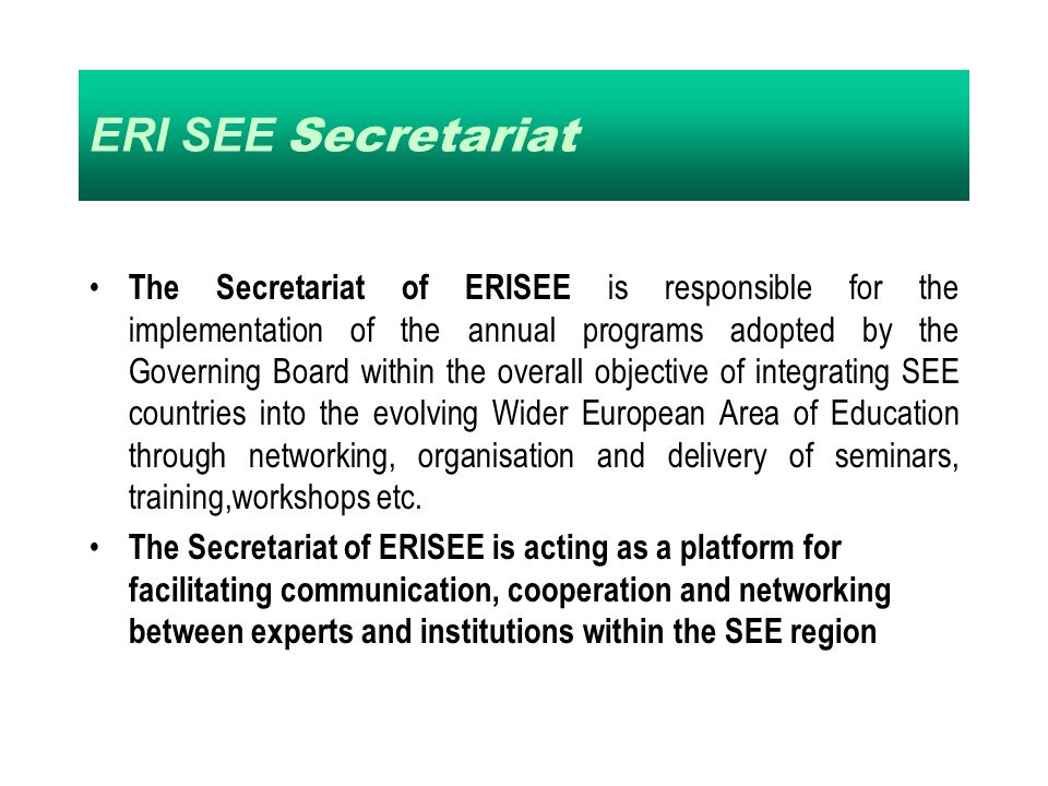 ERI SEE Secretariat The Secretariat of ERISEE is responsible for the implementation of the annual programs adopted by the Governing Board within the overall objective of integrating SEE countries into the evolving Wider European Area of Education through networking, organisation and delivery of seminars, training,workshops etc.