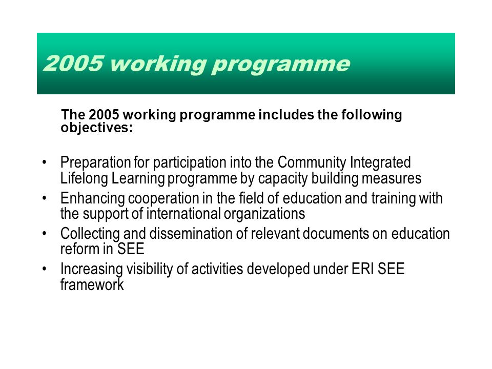 2005 working programme The 2005 working programme includes the following objectives: Preparation for participation into the Community Integrated Lifelong Learning programme by capacity building measures Enhancing cooperation in the field of education and training with the support of international organizations Collecting and dissemination of relevant documents on education reform in SEE Increasing visibility of activities developed under ERI SEE framework