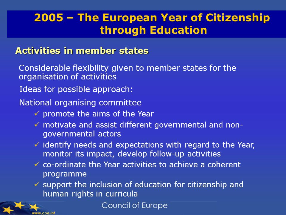2005 – The European Year of Citizenship through Education Activities in member states Considerable flexibility given to member states for the organisation of activities Ideas for possible approach: National organising committee promote the aims of the Year motivate and assist different governmental and non- governmental actors identify needs and expectations with regard to the Year, monitor its impact, develop follow-up activities co-ordinate the Year activities to achieve a coherent programme support the inclusion of education for citizenship and human rights in curricula