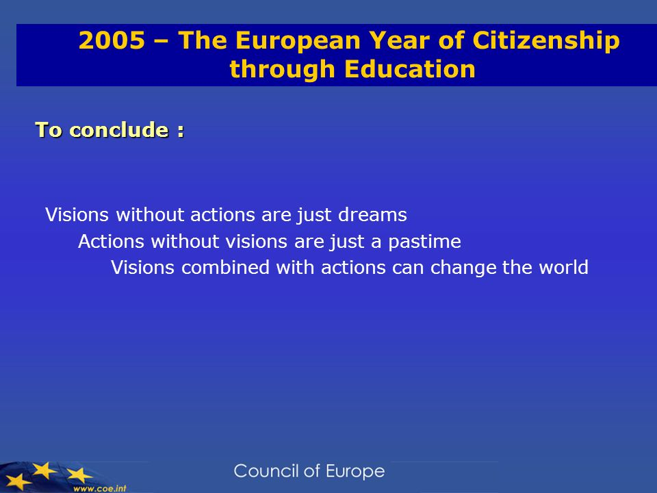 2005 – The European Year of Citizenship through Education To conclude : Visions without actions are just dreams Actions without visions are just a pastime Visions combined with actions can change the world