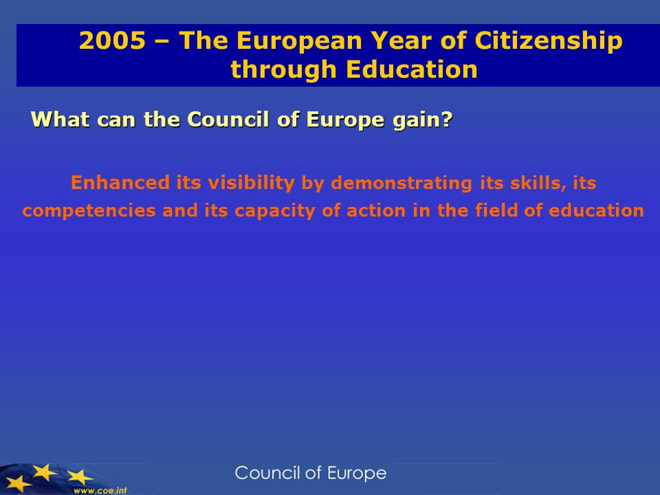 2005 – The European Year of Citizenship through Education What can the Council of Europe gain? Enhanced its visibility by demonstrating its skills, it