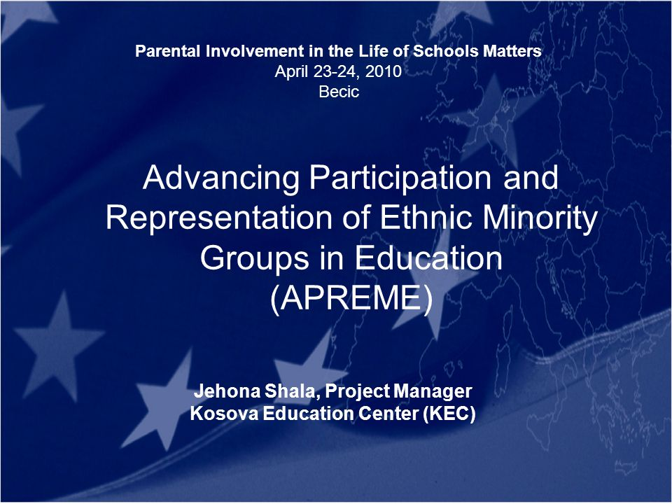 Advancing Participation and Representation of Ethnic Minority Groups in Education (APREME) Jehona Shala, Project Manager Kosova Education Center (KEC) Parental Involvement in the Life of Schools Matters April 23-24, 2010 Becic
