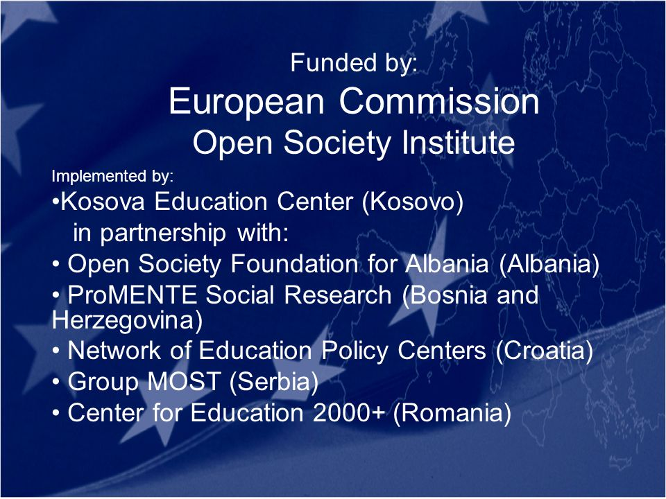 Funded by: European Commission Open Society Institute Implemented by: Kosova Education Center (Kosovo) in partnership with: Open Society Foundation for Albania (Albania) ProMENTE Social Research (Bosnia and Herzegovina) Network of Education Policy Centers (Croatia) Group MOST (Serbia) Center for Education 2000+ (Romania)