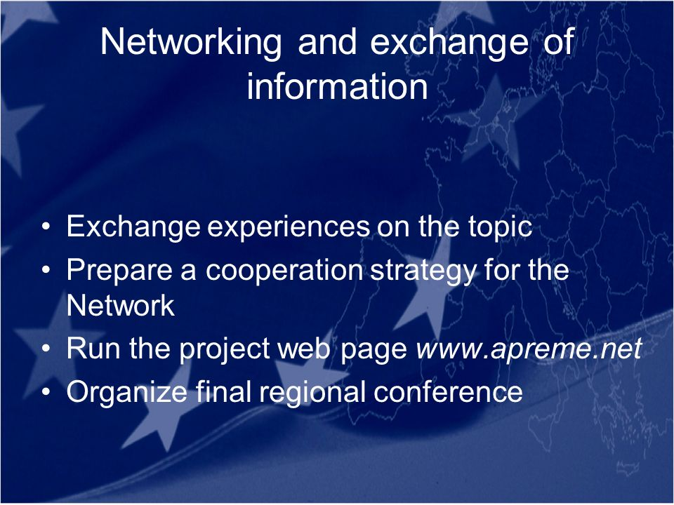 Networking and exchange of information Exchange experiences on the topic Prepare a cooperation strategy for the Network Run the project web page www.apreme.net Organize final regional conference