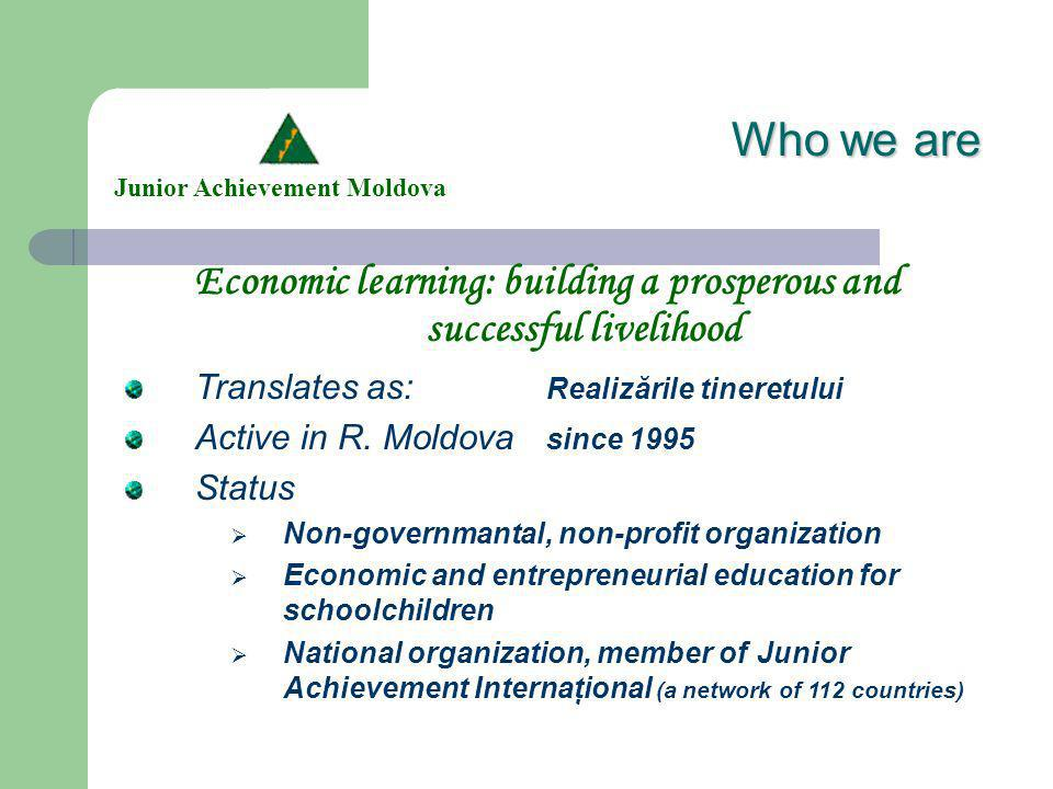 Who we are Economic learning: building a prosperous and successful livelihood Junior Achievement Moldova Translates as: Realizările tineretului Active in R.