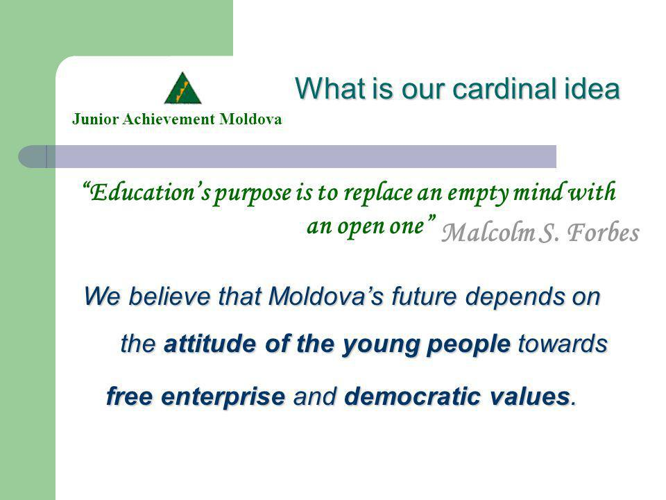 What is our cardinal idea Educations purpose is to replace an empty mind with an open one Junior Achievement Moldova We believe that Moldovas future depends on the attitude of the young people people towards free enterprise enterprise and democratic values.