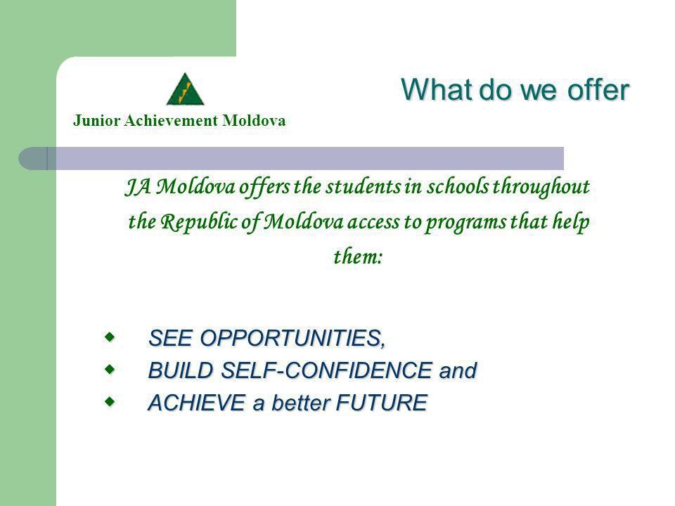 What do we offer JA Moldova offers the students in schools throughout the Republic of Moldova access to programs that help them: Junior Achievement Moldova SEE SEE OPPORTUNITIES, BUILD BUILD SELF-CONFIDENCE and ACHIEVE ACHIEVE a better FUTURE