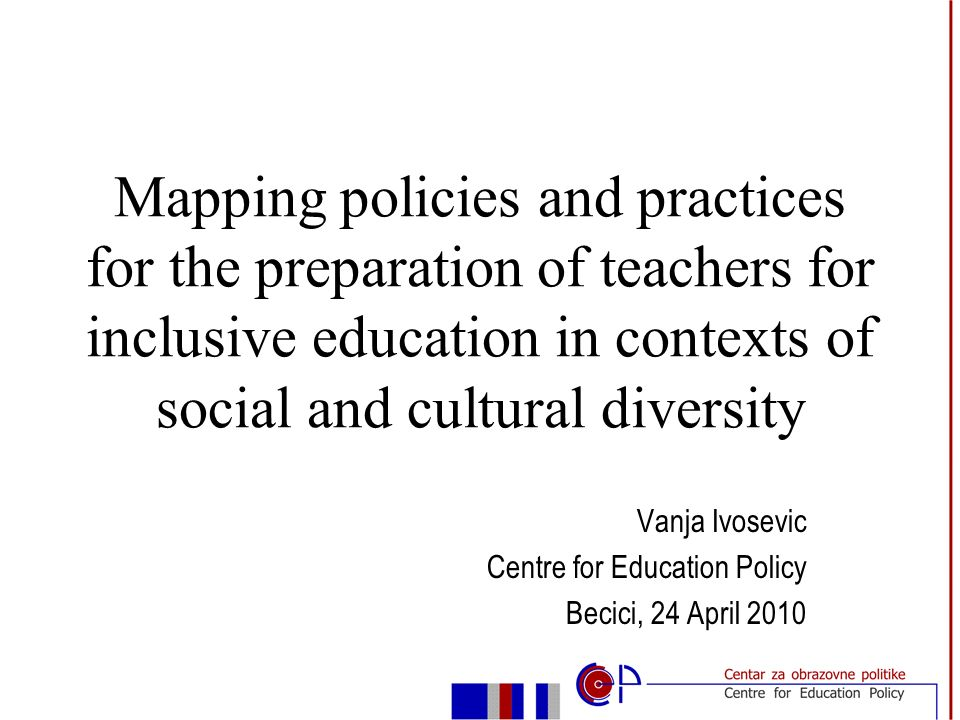 Vanja Ivosevic Centre for Education Policy Becici, 24 April 2010 Mapping policies and practices for the preparation of teachers for inclusive education in contexts of social and cultural diversity