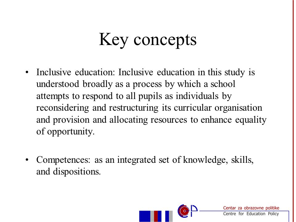 Key concepts Inclusive education: Inclusive education in this study is understood broadly as a process by which a school attempts to respond to all pupils as individuals by reconsidering and restructuring its curricular organisation and provision and allocating resources to enhance equality of opportunity.