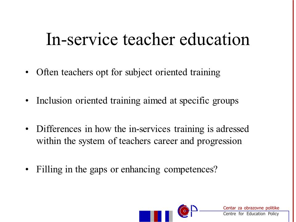 In-service teacher education Often teachers opt for subject oriented training Inclusion oriented training aimed at specific groups Differences in how the in-services training is adressed within the system of teachers career and progression Filling in the gaps or enhancing competences
