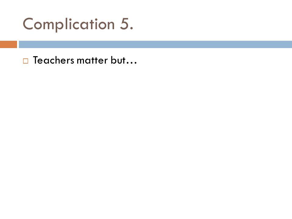 Complication 5. Teachers matter but…