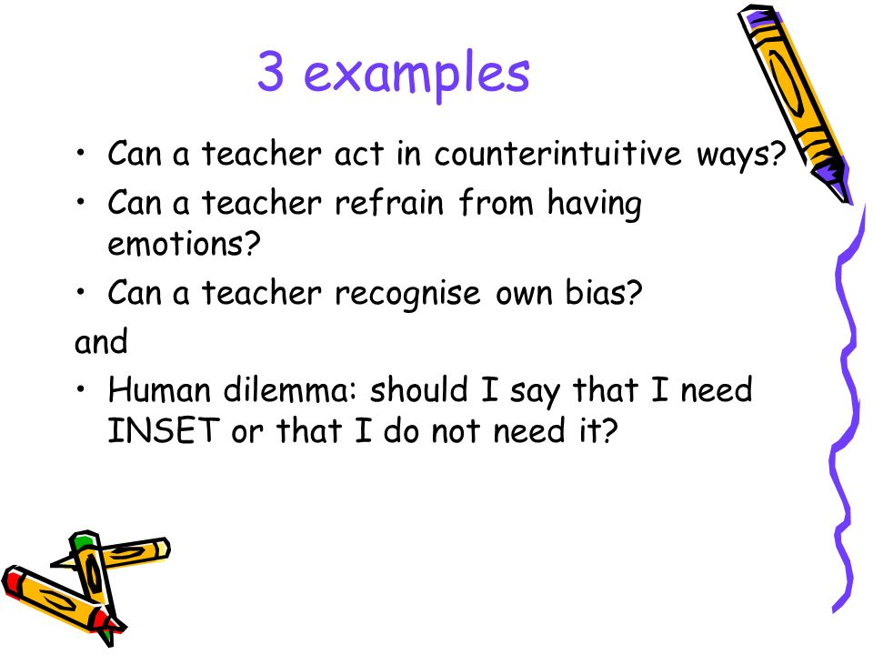 3 examples Can a teacher act in counterintuitive ways? Can a teacher refrain from having emotions? Can a teacher recognise own bias? and Human dilemma