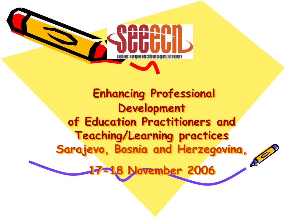 Enhancing Professional Development of Education Practitioners and Teaching/Learning practices Sarajevo, Bosnia and Herzegovina, 17-18 November 2006