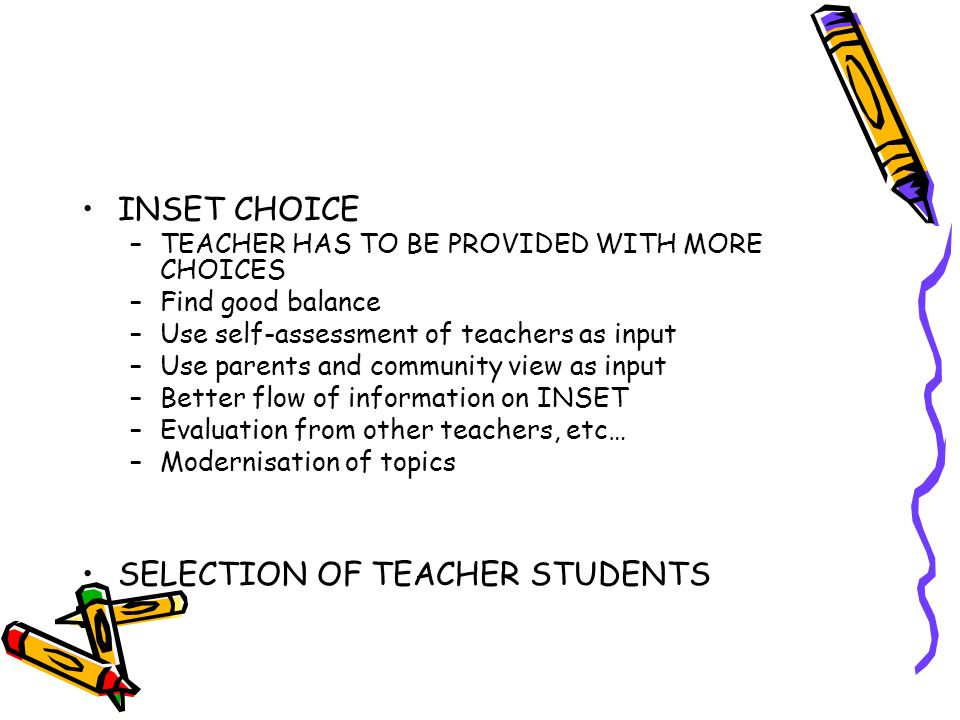 INSET CHOICE –TEACHER HAS TO BE PROVIDED WITH MORE CHOICES –Find good balance –Use self-assessment of teachers as input –Use parents and community vie