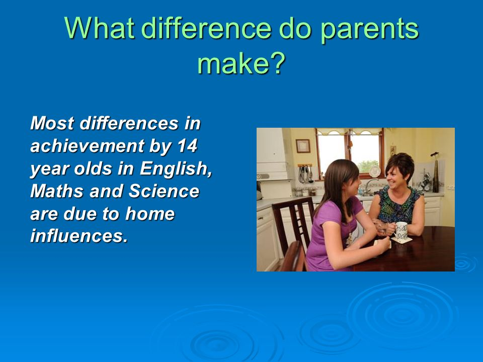 What difference do parents make? Most differences in achievement by 14 year olds in English, Maths and Science are due to home influences.