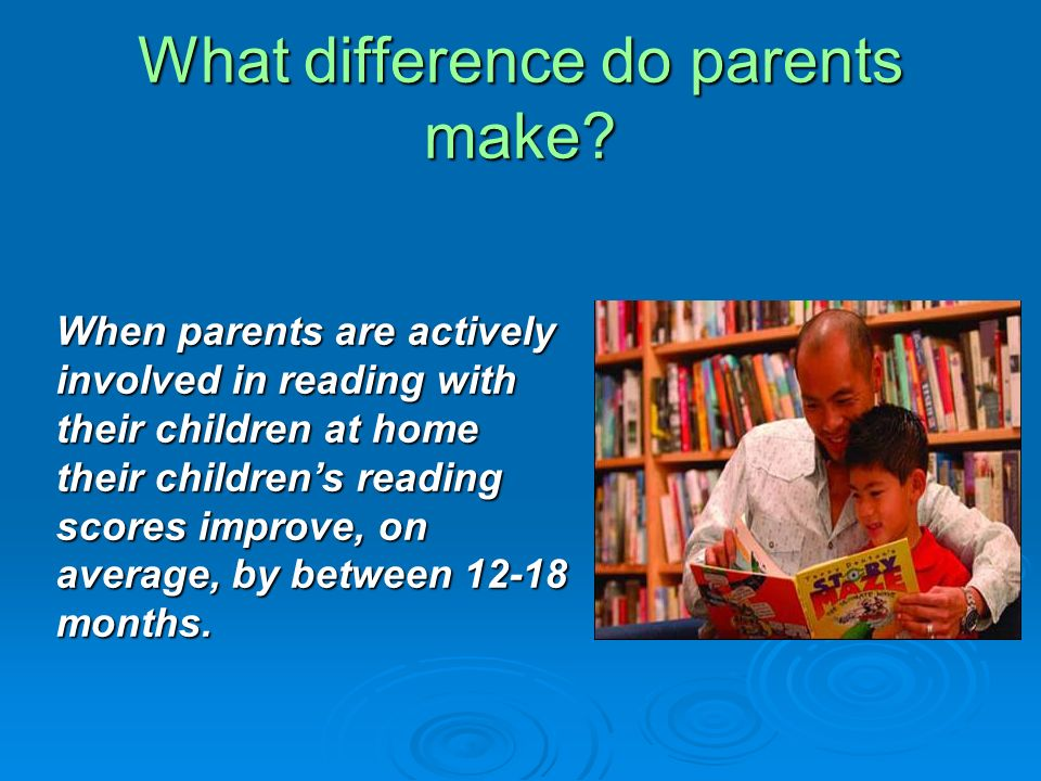 What difference do parents make? When parents are actively involved in reading with their children at home their childrens reading scores improve, on