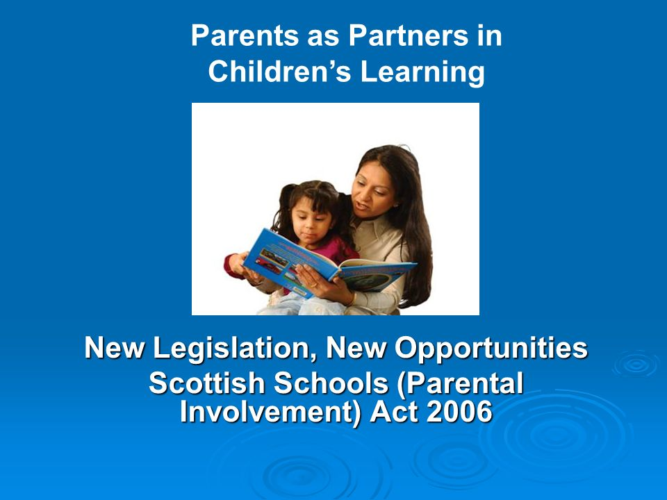 New Legislation, New Opportunities Scottish Schools (Parental Involvement) Act 2006 Parents as Partners in Childrens Learning