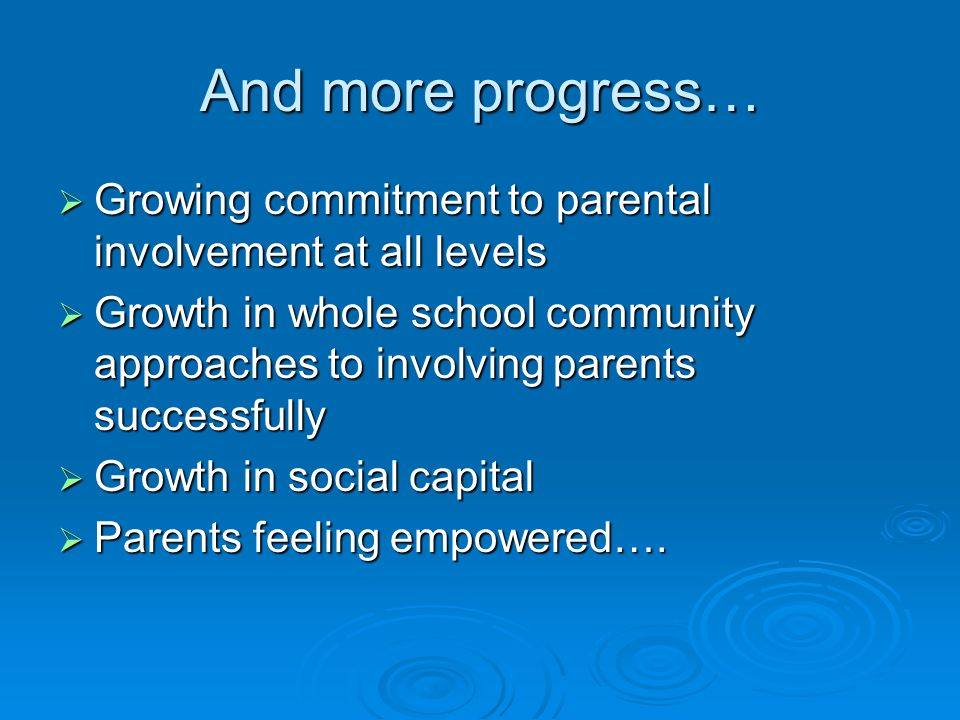 And more progress… Growing commitment to parental involvement at all levels Growing commitment to parental involvement at all levels Growth in whole s