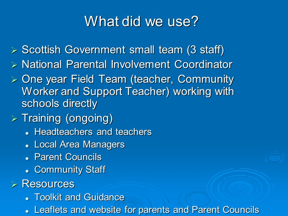 What did we use? Scottish Government small team (3 staff) Scottish Government small team (3 staff) National Parental Involvement Coordinator National