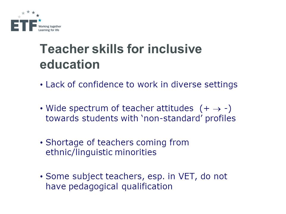 Teacher skills for inclusive education Lack of confidence to work in diverse settings Wide spectrum of teacher attitudes (+ -) towards students with non-standard profiles Shortage of teachers coming from ethnic/linguistic minorities Some subject teachers, esp.
