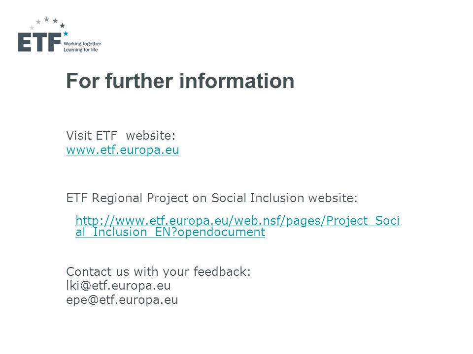 For further information Visit ETF website: www.etf.europa.eu ETF Regional Project on Social Inclusion website: http://www.etf.europa.eu/web.nsf/pages/Project_Soci al_Inclusion_EN opendocument http://www.etf.europa.eu/web.nsf/pages/Project_Soci al_Inclusion_EN opendocument Contact us with your feedback: lki@etf.europa.eu epe@etf.europa.eu