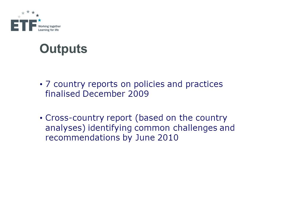 Outputs 7 country reports on policies and practices finalised December 2009 Cross-country report (based on the country analyses) identifying common challenges and recommendations by June 2010