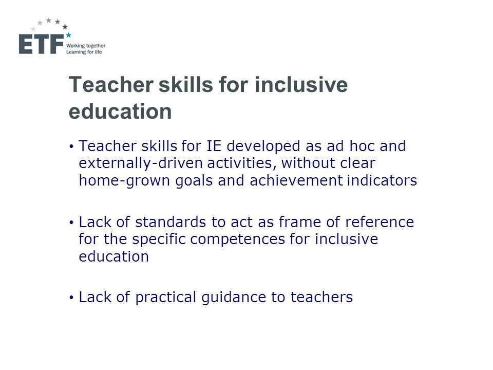 Teacher skills for inclusive education Teacher skills for IE developed as ad hoc and externally-driven activities, without clear home-grown goals and achievement indicators Lack of standards to act as frame of reference for the specific competences for inclusive education Lack of practical guidance to teachers