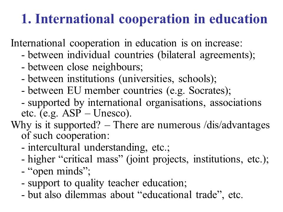 1. International cooperation in education International cooperation in education is on increase: - between individual countries (bilateral agreements)
