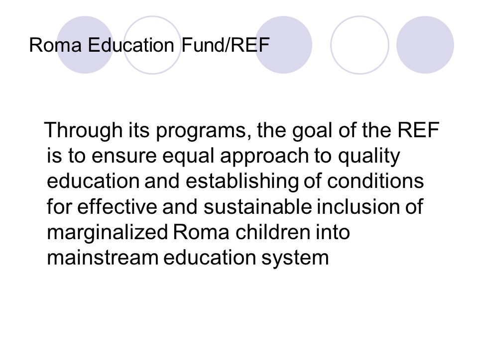 Roma Education Fund/REF Planned results of REFs programs include: achieving the full realization of national framework of regulations and application of which would secure enrolment into PPP and primary school for all children improvement of compulsory education financial planning mechanisms at the national and local level.