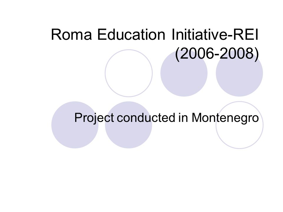 REI Donors, chief implementation partners and local community partners REI 2006- 2008 1.Financially supported by Roma Education Fund (REF) 2.Implementation partners: Ministry of Education and Science of Montenegro and NGO Pedagogical Center of Montenegro - PCMNE 3.